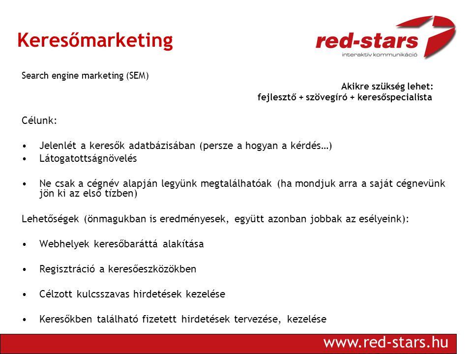 www.red-stars.hu Keresőmarketing Search engine marketing (SEM) Akikre szükség lehet: fejlesztő + szövegíró + keresőspecialista Célunk: •Jelenlét a keresők adatbázisában (persze a hogyan a kérdés…) •Látogatottságnövelés •Ne csak a cégnév alapján legyünk megtalálhatóak (ha mondjuk arra a saját cégnevünk jön ki az első tízben) Lehetőségek (önmagukban is eredményesek, együtt azonban jobbak az esélyeink): •Webhelyek keresőbaráttá alakítása •Regisztráció a keresőeszközökben •Célzott kulcsszavas hirdetések kezelése •Keresőkben található fizetett hirdetések tervezése, kezelése