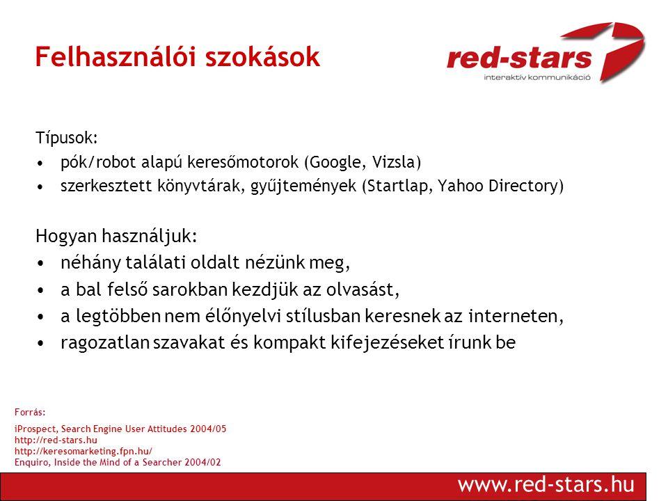 www.red-stars.hu Felhasználói szokások Típusok: •pók/robot alapú keresőmotorok (Google, Vizsla) •szerkesztett könyvtárak, gyűjtemények (Startlap, Yahoo Directory) Hogyan használjuk: •néhány találati oldalt nézünk meg, •a bal felső sarokban kezdjük az olvasást, •a legtöbben nem élőnyelvi stílusban keresnek az interneten, •ragozatlan szavakat és kompakt kifejezéseket írunk be Forrás: iProspect, Search Engine User Attitudes 2004/05 http://red-stars.hu http://keresomarketing.fpn.hu/ Enquiro, Inside the Mind of a Searcher 2004/02