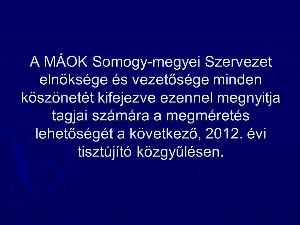 A MÁOK Somogy-megyei Szervezet elnöksége és vezetősége minden köszönetét kifejezve ezennel megnyitja tagjai számára a megméretés lehetőségét a következő, 2012.