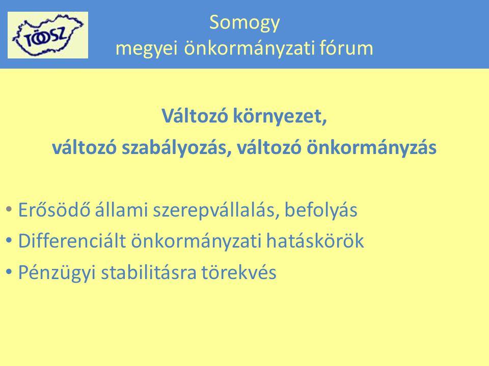 Somogy megyei önkormányzati fórum Változó környezet, változó szabályozás, változó önkormányzás • Erősödő állami szerepvállalás, befolyás • Differenciált önkormányzati hatáskörök • Pénzügyi stabilitásra törekvés