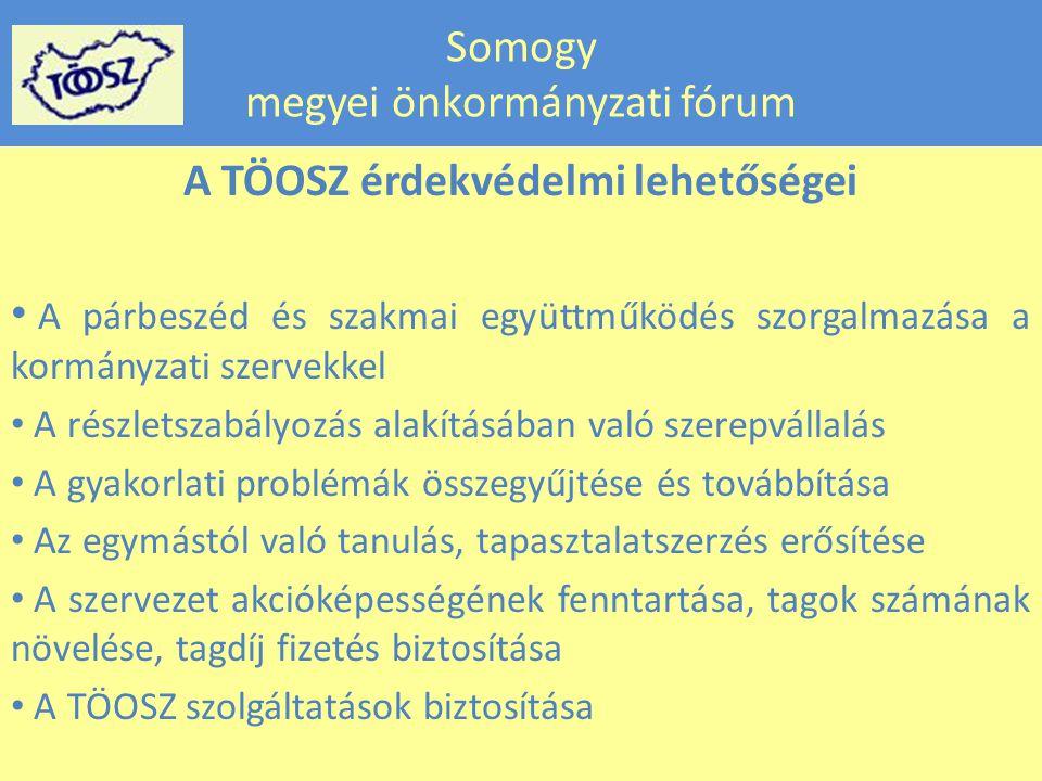 Somogy megyei önkormányzati fórum A TÖOSZ érdekvédelmi lehetőségei • A párbeszéd és szakmai együttműködés szorgalmazása a kormányzati szervekkel • A részletszabályozás alakításában való szerepvállalás • A gyakorlati problémák összegyűjtése és továbbítása • Az egymástól való tanulás, tapasztalatszerzés erősítése • A szervezet akcióképességének fenntartása, tagok számának növelése, tagdíj fizetés biztosítása • A TÖOSZ szolgáltatások biztosítása