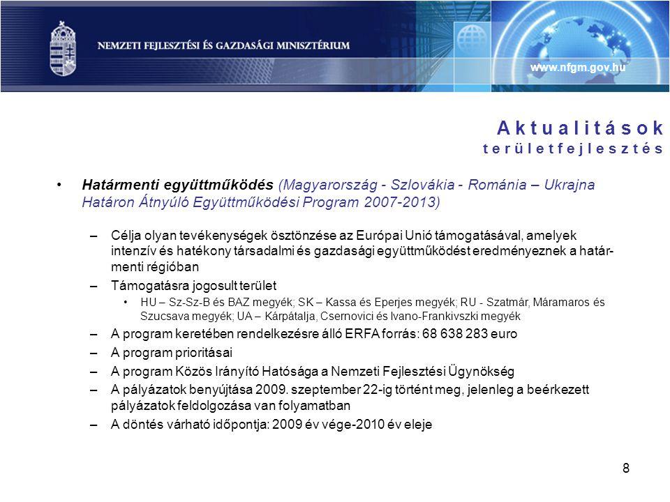 www.nfgm.gov.hu 8 A k t u a l i t á s o k t e r ü l e t f e j l e s z t é s •Határmenti együttműködés (Magyarország - Szlovákia - Románia – Ukrajna Határon Átnyúló Együttműködési Program 2007-2013) –Célja olyan tevékenységek ösztönzése az Európai Unió támogatásával, amelyek intenzív és hatékony társadalmi és gazdasági együttműködést eredményeznek a határ- menti régióban –Támogatásra jogosult terület •HU – Sz-Sz-B és BAZ megyék; SK – Kassa és Eperjes megyék; RU - Szatmár, Máramaros és Szucsava megyék; UA – Kárpátalja, Csernovici és Ivano-Frankivszki megyék –A program keretében rendelkezésre álló ERFA forrás: 68 638 283 euro –A program prioritásai –A program Közös Irányító Hatósága a Nemzeti Fejlesztési Ügynökség –A pályázatok benyújtása 2009.