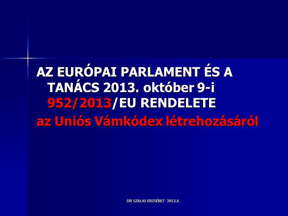 DR SZALAI ERZSÉBET 2013.X. AZ EURÓPAI PARLAMENT ÉS A TANÁCS 2013. október 9-i 952/2013/EU RENDELETE az Uniós Vámkódex létrehozásáról