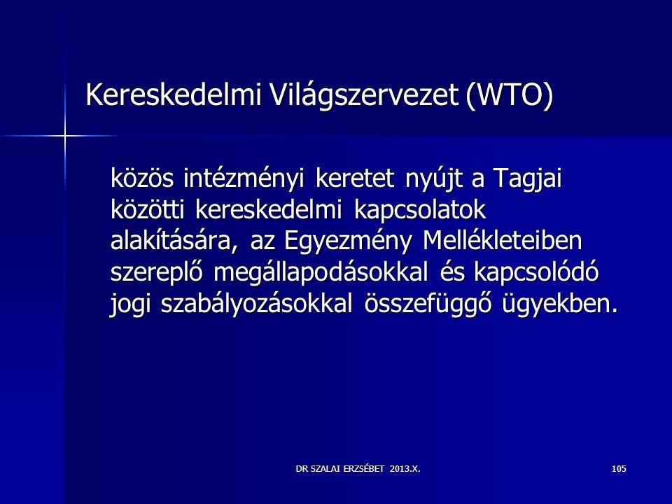 DR SZALAI ERZSÉBET 2013.X. Kereskedelmi Világszervezet (WTO) közös intézményi keretet nyújt a Tagjai közötti kereskedelmi kapcsolatok alakítására, az