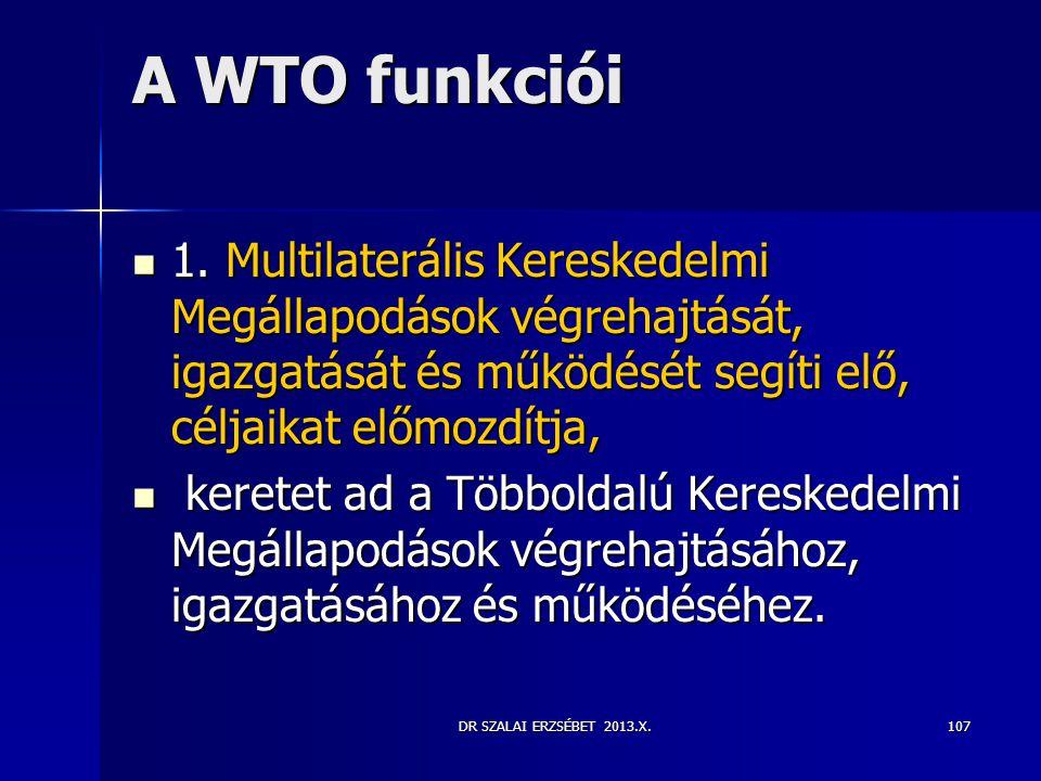 DR SZALAI ERZSÉBET 2013.X. A WTO funkciói  1. Multilaterális Kereskedelmi Megállapodások végrehajtását, igazgatását és működését segíti elő, céljaika