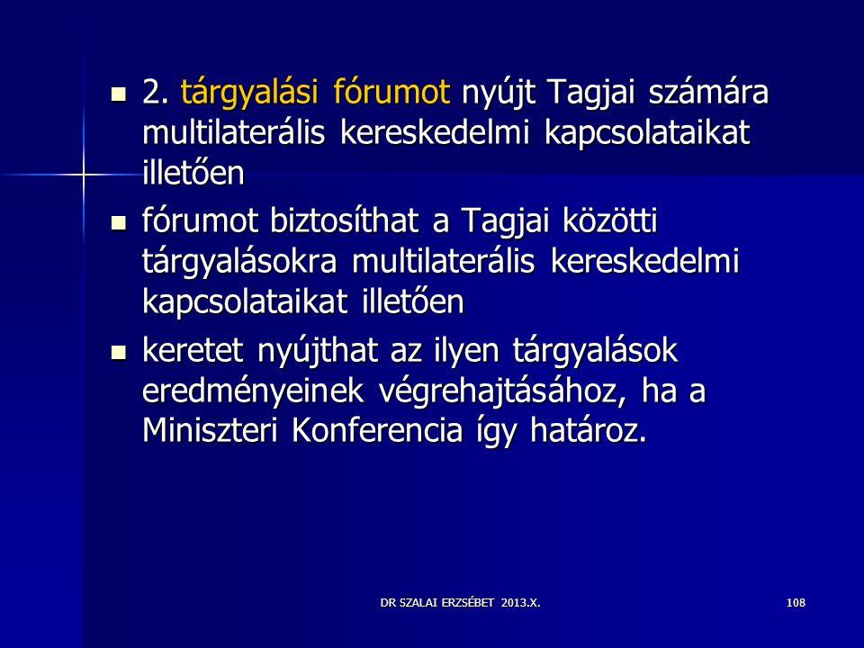 DR SZALAI ERZSÉBET 2013.X.  2. tárgyalási fórumot nyújt Tagjai számára multilaterális kereskedelmi kapcsolataikat illetően  fórumot biztosíthat a Ta