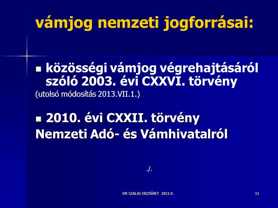 DR SZALAI ERZSÉBET 2013.X.11 vámjog nemzeti jogforrásai:   közösségi vámjog végrehajtásáról szóló 2003. évi CXXVI. törvény (utolsó módosítás 2013.VI