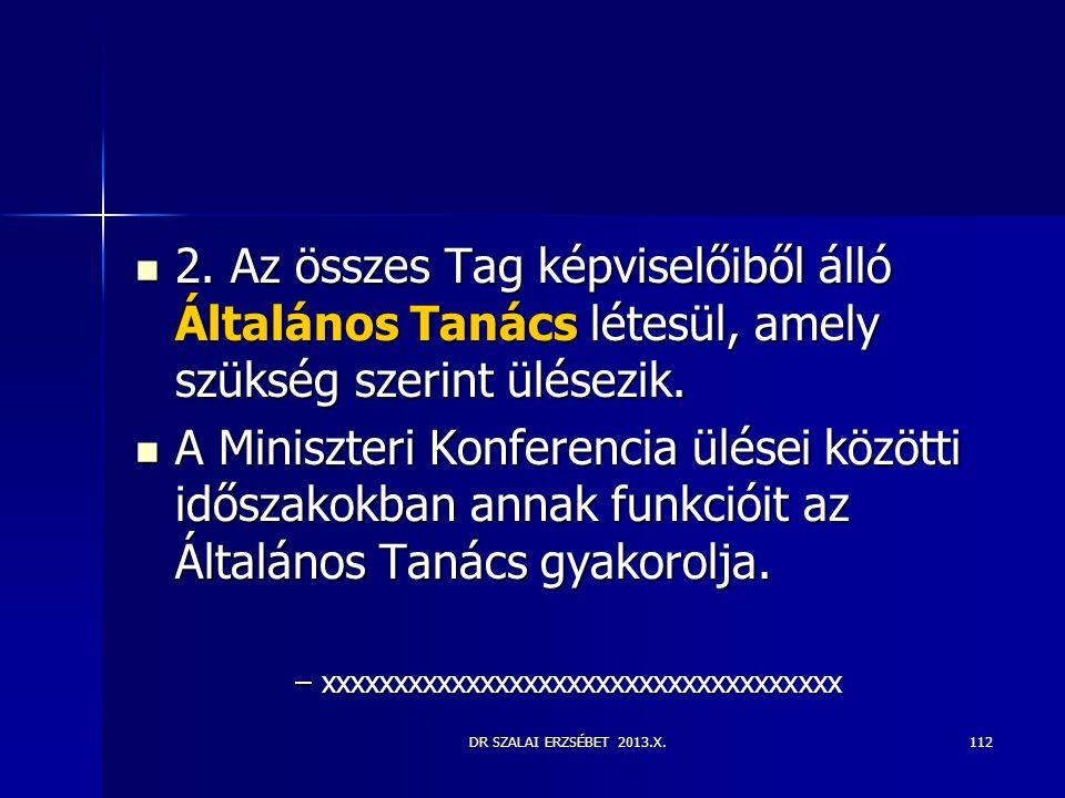 DR SZALAI ERZSÉBET 2013.X.  2. Az összes Tag képviselőiből álló Általános Tanács létesül, amely szükség szerint ülésezik.  A Miniszteri Konferencia