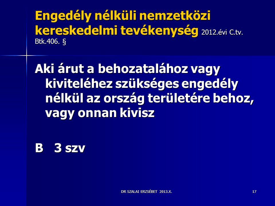 DR SZALAI ERZSÉBET 2013.X. Engedély nélküli nemzetközi kereskedelmi tevékenység 2012.évi C.tv. Btk.406. § Aki árut a behozatalához vagy kiviteléhez sz