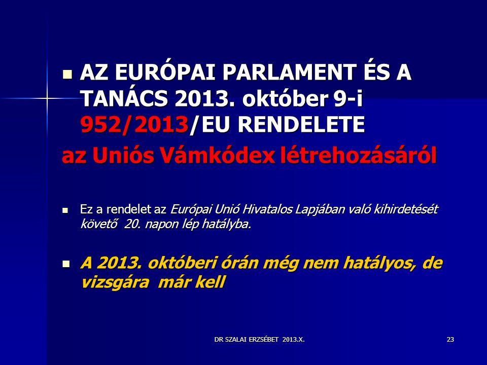 DR SZALAI ERZSÉBET 2013.X.  AZ EURÓPAI PARLAMENT ÉS A TANÁCS 2013. október 9-i 952/2013/EU RENDELETE az Uniós Vámkódex létrehozásáról  Ez a rendelet
