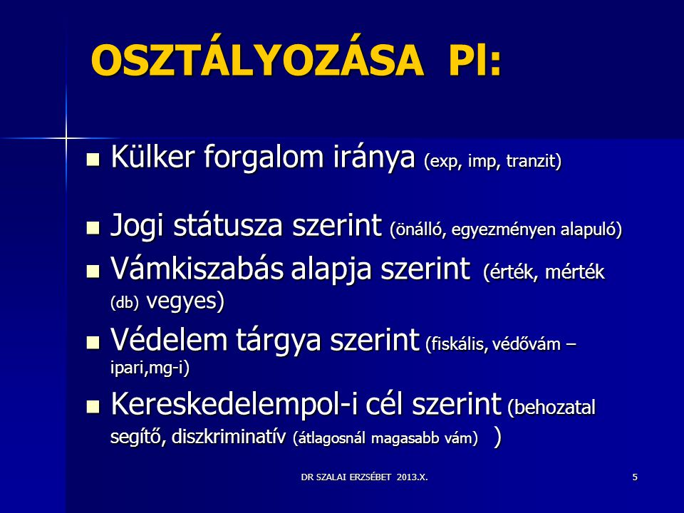 DR SZALAI ERZSÉBET 2013.X.5 OSZTÁLYOZÁSA Pl:  Külker forgalom iránya (exp, imp, tranzit)  Jogi státusza szerint (önálló, egyezményen alapuló)  Vámk