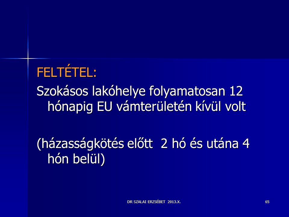 DR SZALAI ERZSÉBET 2013.X. FELTÉTEL: Szokásos lakóhelye folyamatosan 12 hónapig EU vámterületén kívül volt (házasságkötés előtt 2 hó és utána 4 hón be