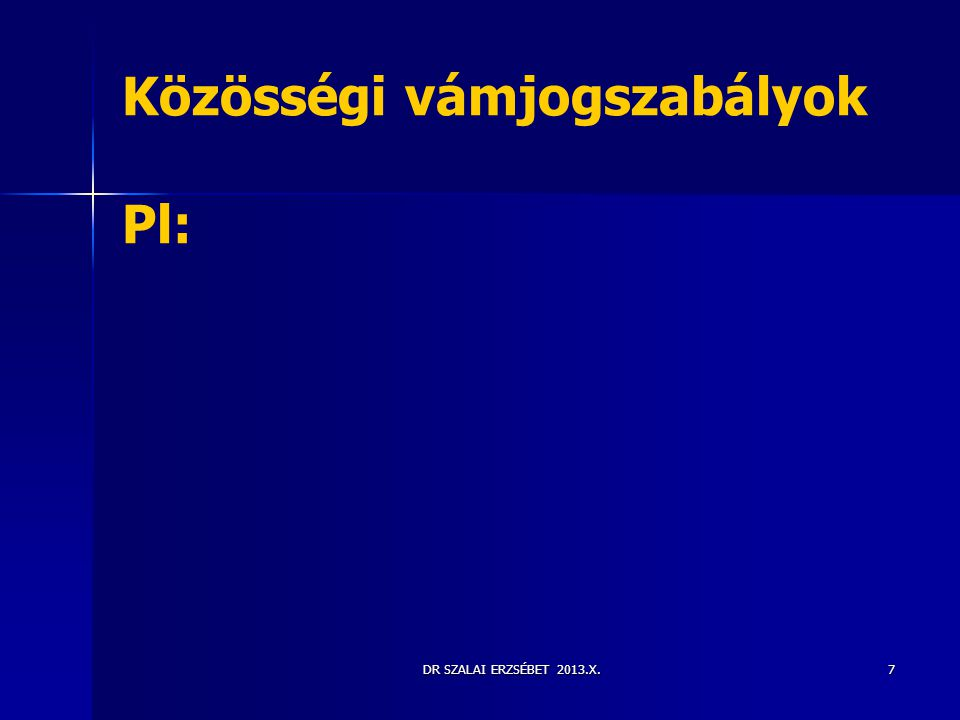DR SZALAI ERZSÉBET 2013.X.7 Közösségi vámjogszabályok Pl: