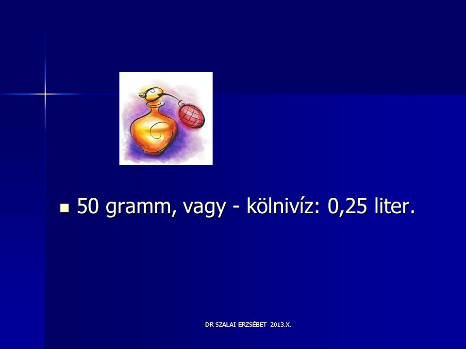 DR SZALAI ERZSÉBET 2013.X.  50 gramm, vagy - kölnivíz: 0,25 liter.