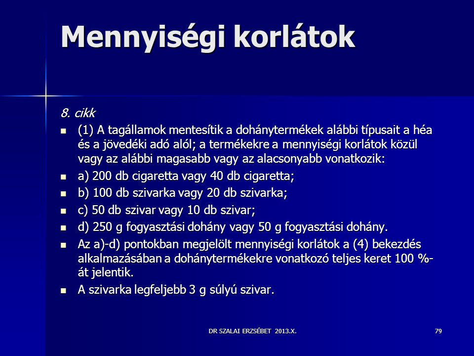 DR SZALAI ERZSÉBET 2013.X. Mennyiségi korlátok 8. cikk  (1) A tagállamok mentesítik a dohánytermékek alábbi típusait a héa és a jövedéki adó alól; a