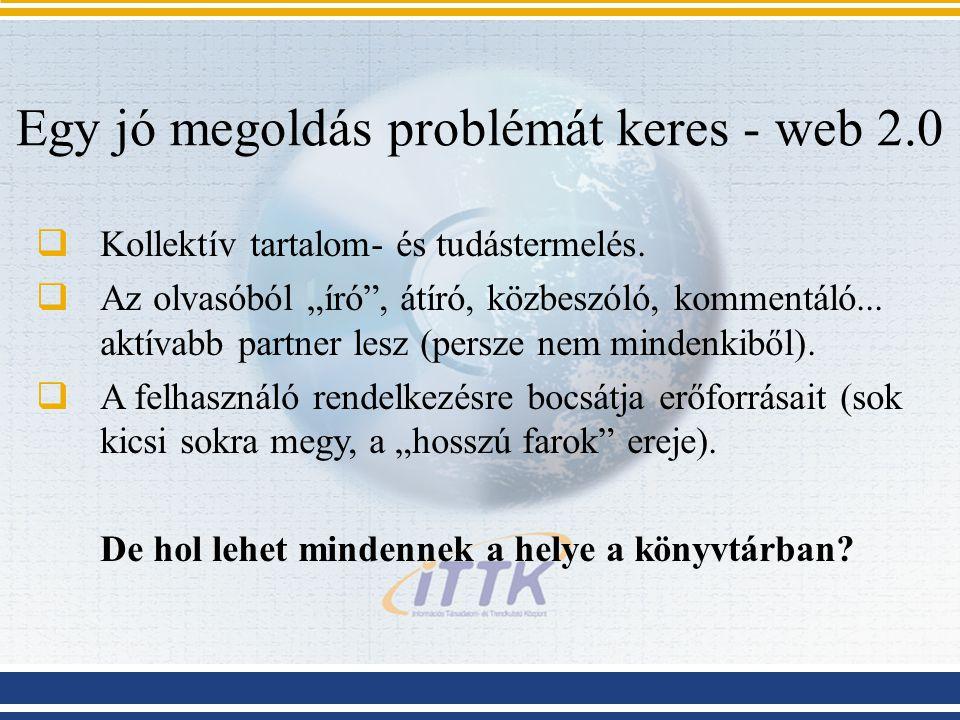 Egy jó megoldás problémát keres - web 2.0  Kollektív tartalom- és tudástermelés.