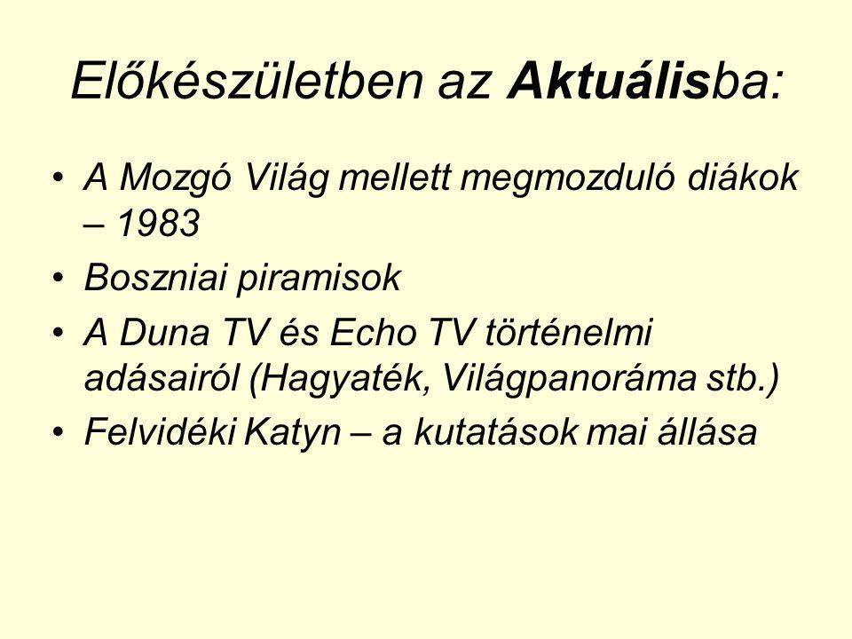 Előkészületben az Aktuálisba: •A Mozgó Világ mellett megmozduló diákok – 1983 •Boszniai piramisok •A Duna TV és Echo TV történelmi adásairól (Hagyaték, Világpanoráma stb.) •Felvidéki Katyn – a kutatások mai állása