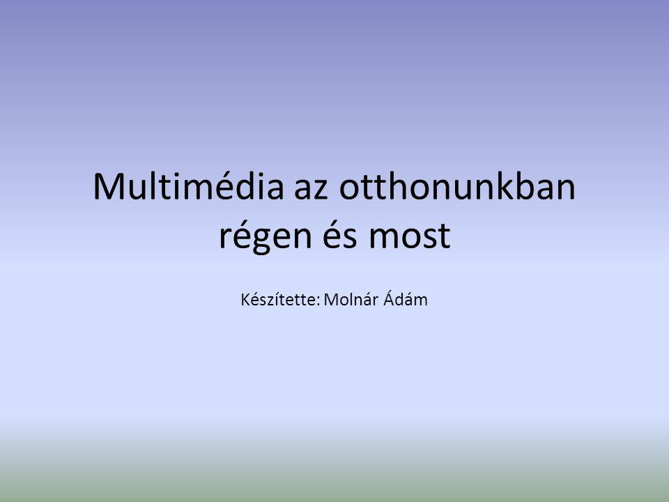 Multimédia az otthonunkban régen és most Készítette: Molnár Ádám
