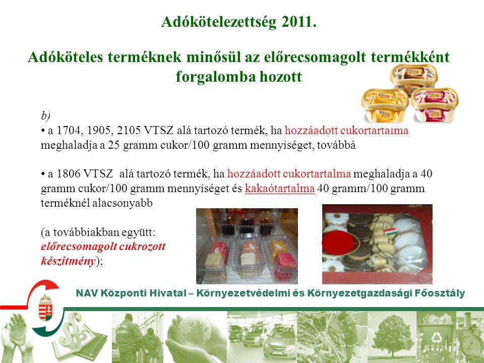 NAV Központi Hivatal – Környezetvédelmi és Környezetgazdasági Főosztály b) • a 1704, 1905, 2105 VTSZ alá tartozó termék, ha hozzáadott cukortartalma m