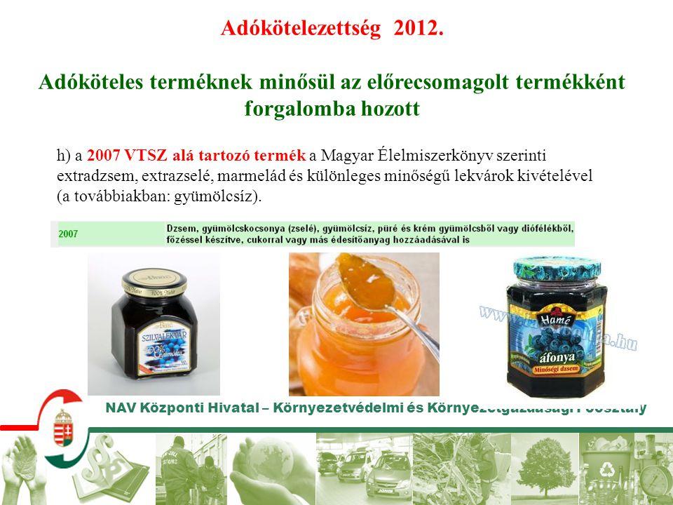 NAV Központi Hivatal – Környezetvédelmi és Környezetgazdasági Főosztály Adókötelezettség 2012. Adóköteles terméknek minősül az előrecsomagolt termékké