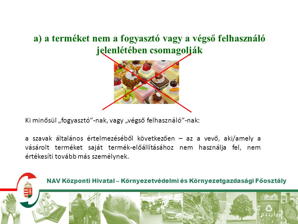 NAV Központi Hivatal – Környezetvédelmi és Környezetgazdasági Főosztály a) a terméket nem a fogyasztó vagy a végső felhasználó jelenlétében csomagoljá