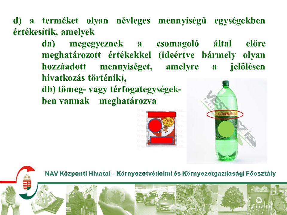 NAV Központi Hivatal – Környezetvédelmi és Környezetgazdasági Főosztály d) a terméket olyan névleges mennyiségű egységekben értékesítik, amelyek da) m