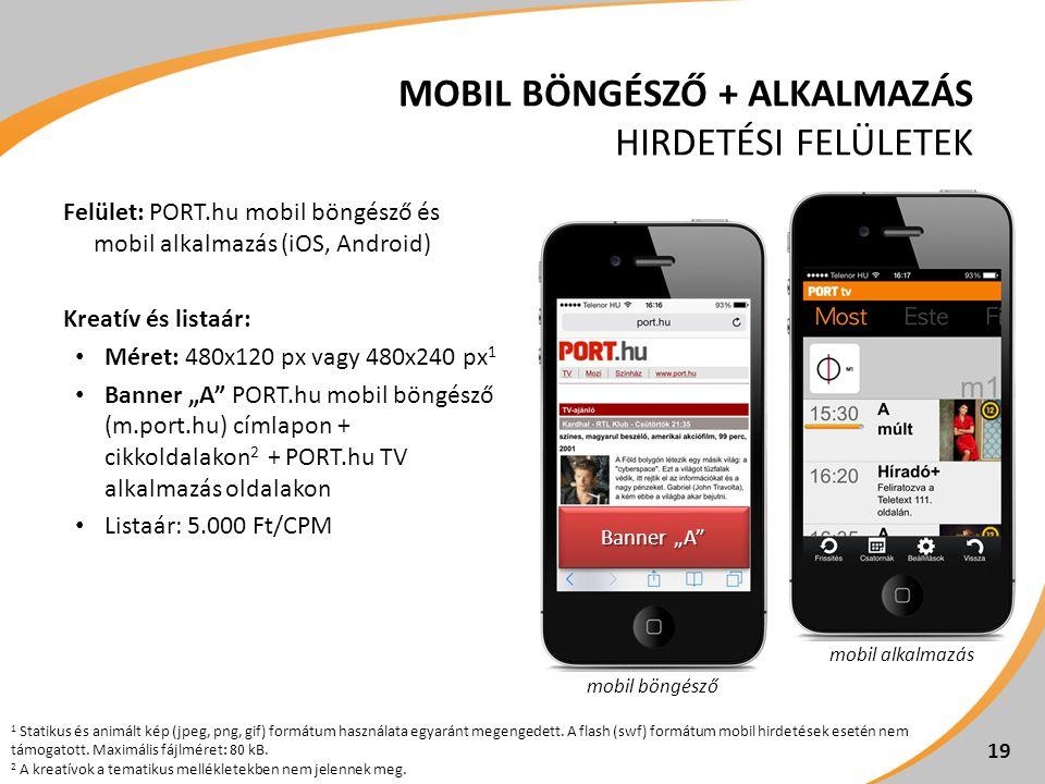 """MOBIL BÖNGÉSZŐ + ALKALMAZÁS HIRDETÉSI FELÜLETEK Felület: PORT.hu mobil böngésző és mobil alkalmazás (iOS, Android) Kreatív és listaár: • Méret: 480x120 px vagy 480x240 px 1 • Banner """"A PORT.hu mobil böngésző (m.port.hu) címlapon + cikkoldalakon 2 + PORT.hu TV alkalmazás oldalakon • Listaár: 5.000 Ft/CPM 19 1 Statikus és animált kép (jpeg, png, gif) formátum használata egyaránt megengedett."""