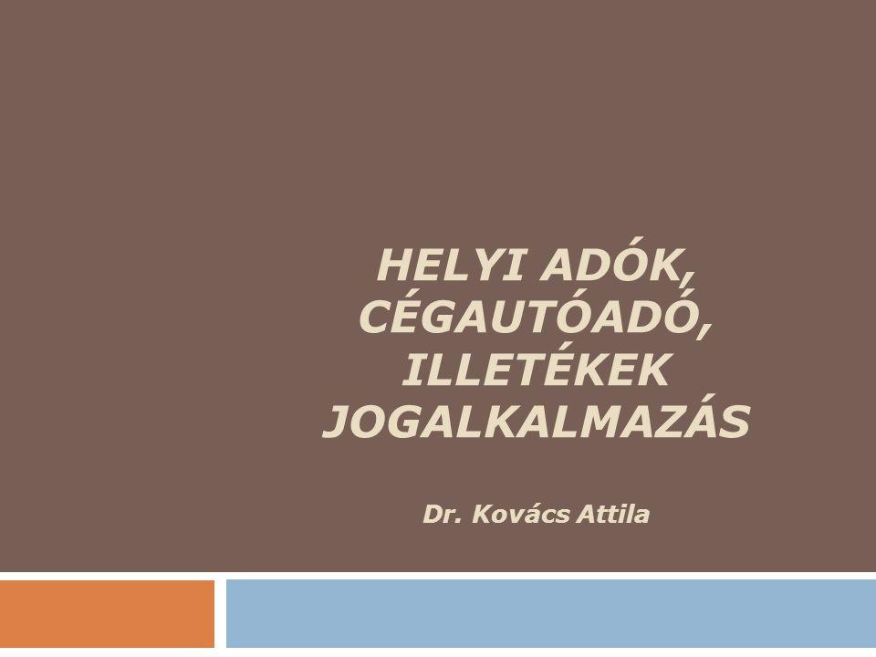 HELYI ADÓK, CÉGAUTÓADÓ, ILLETÉKEK JOGALKALMAZÁS Dr. Kovács Attila