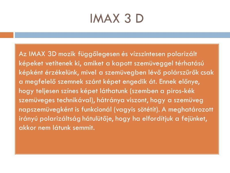 IMAX 3 D Az IMAX 3D mozik függőlegesen és vízszintesen polarizált képeket vetítenek ki, amiket a kapott szemüveggel térhatású képként érzékelünk, mive