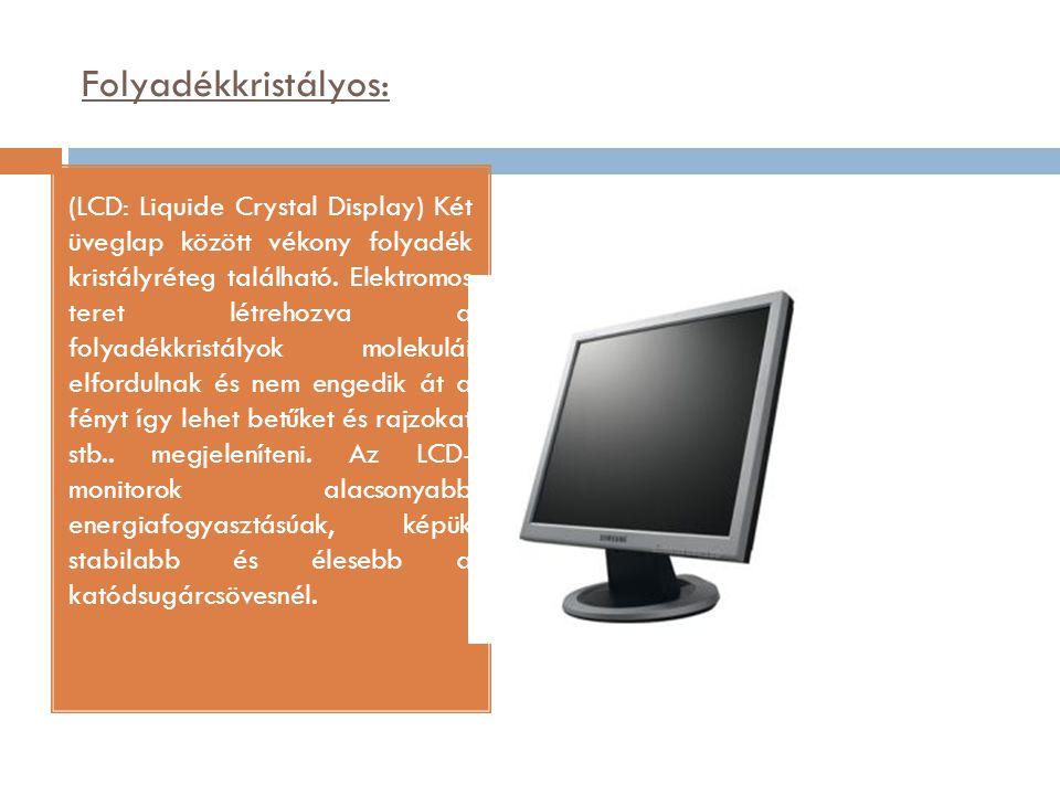 Folyadékkristályos: (LCD: Liquide Crystal Display) Két üveglap között vékony folyadék kristályréteg található. Elektromos teret létrehozva a folyadékk