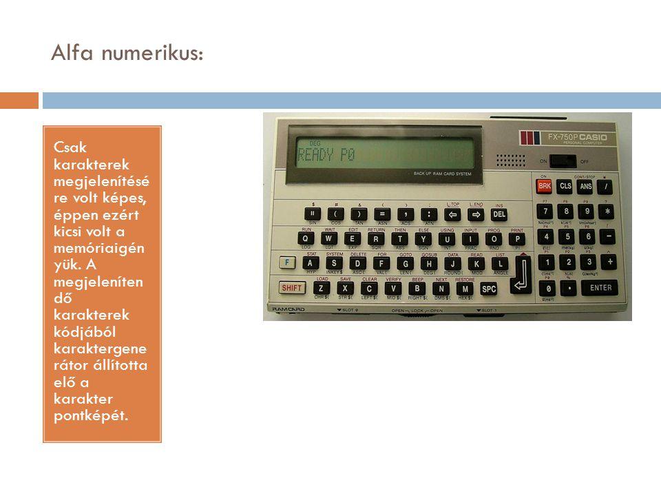 Alfa numerikus: Csak karakterek megjelenítésé re volt képes, éppen ezért kicsi volt a memóriaigén yük. A megjeleníten dő karakterek kódjából karakterg