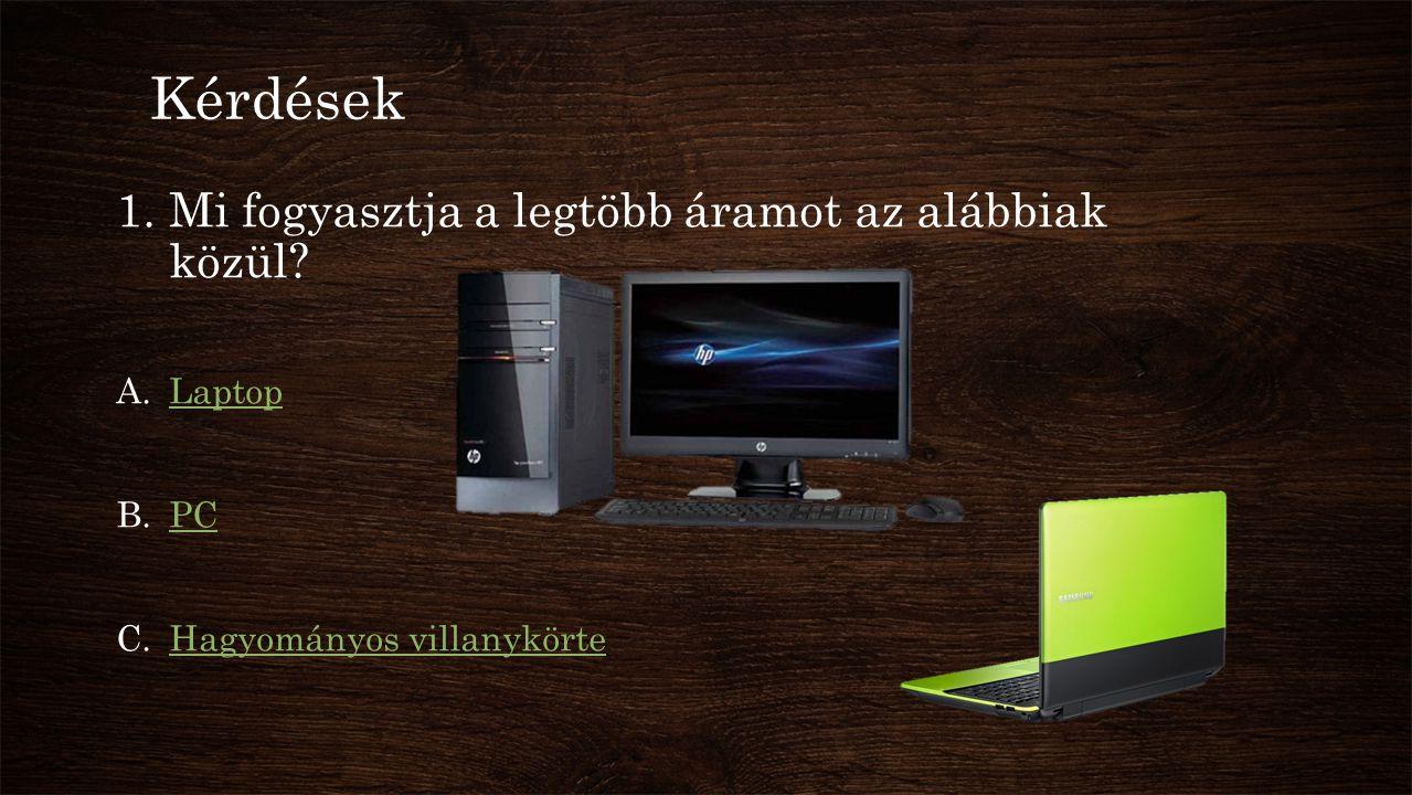 Kérdések 1.Mi fogyasztja a legtöbb áramot az alábbiak közül? A.LaptopLaptop B.PCPC C.Hagyományos villanykörteHagyományos villanykörte