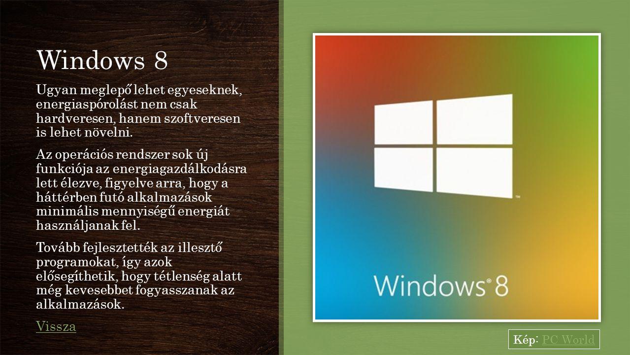 Windows 8 Ugyan meglepő lehet egyeseknek, energiaspórolást nem csak hardveresen, hanem szoftveresen is lehet növelni. Az operációs rendszer sok új fun