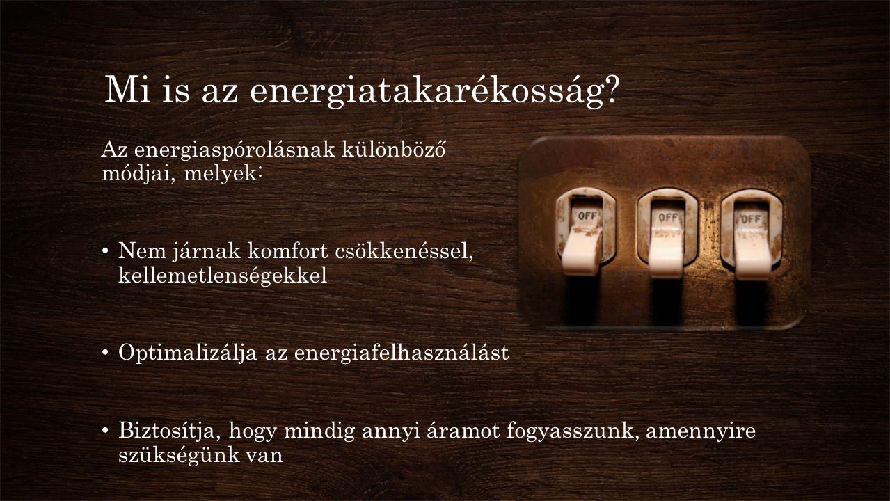 Mi is az energiatakarékosság? Az energiaspórolásnak különböző módjai, melyek: • Nem járnak komfort csökkenéssel, kellemetlenségekkel • Optimalizálja a