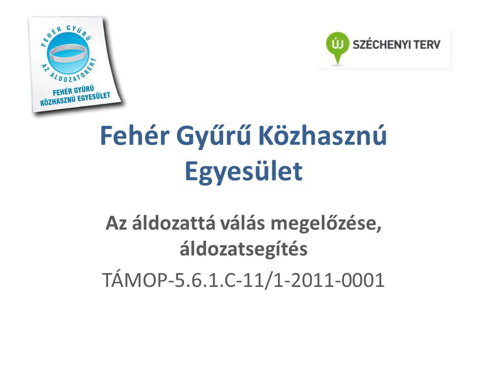 Fehér Gyűrű Közhasznú Egyesület Az áldozattá válás megelőzése, áldozatsegítés TÁMOP-5.6.1.C-11/1-2011-0001