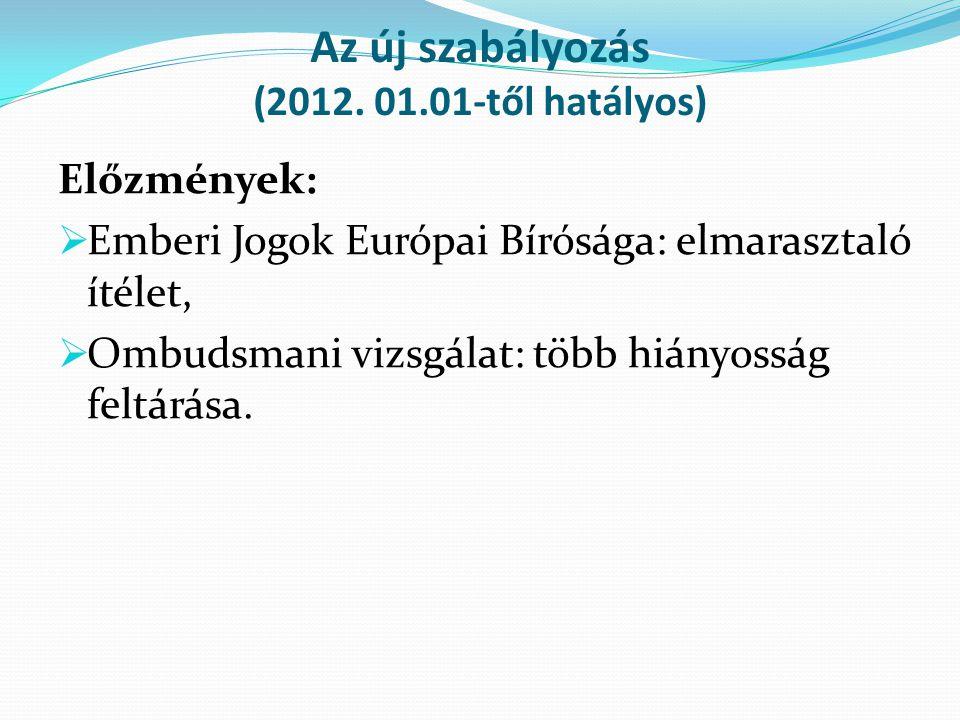 Az új szabályozás (2012. 01.01-től hatályos) Előzmények:  Emberi Jogok Európai Bírósága: elmarasztaló ítélet,  Ombudsmani vizsgálat: több hiányosság