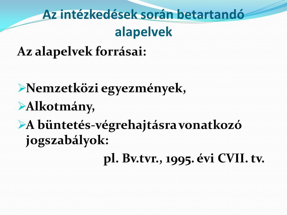 Az intézkedések során betartandó alapelvek Az alapelvek forrásai:  Nemzetközi egyezmények,  Alkotmány,  A büntetés-végrehajtásra vonatkozó jogszabá