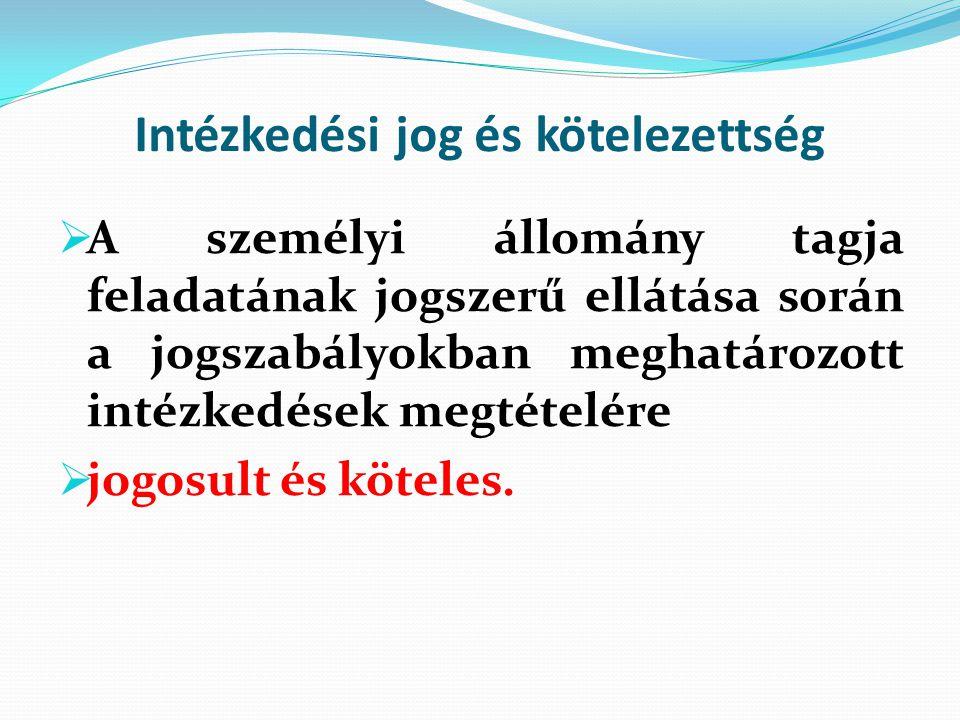 Intézkedési jog és kötelezettség  A személyi állomány tagja feladatának jogszerű ellátása során a jogszabályokban meghatározott intézkedések megtétel