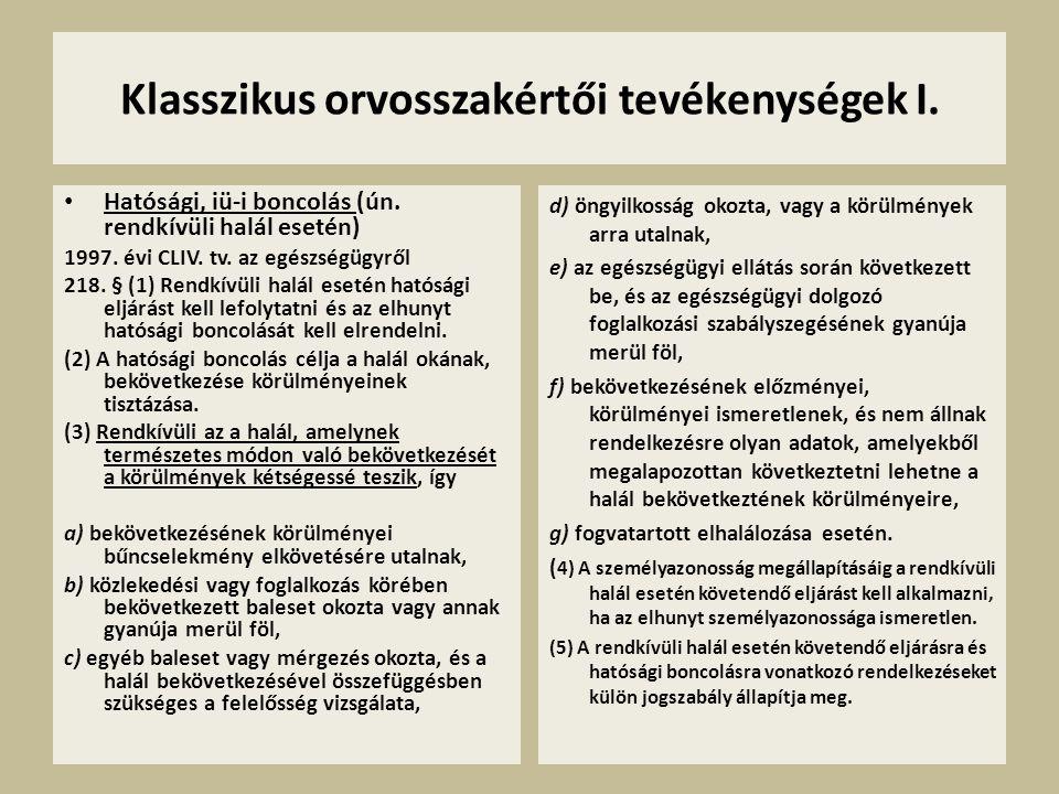 Klasszikus orvosszakértői tevékenységek I. • Hatósági, iü-i boncolás (ún. rendkívüli halál esetén) 1997. évi CLIV. tv. az egészségügyről 218. § (1) Re