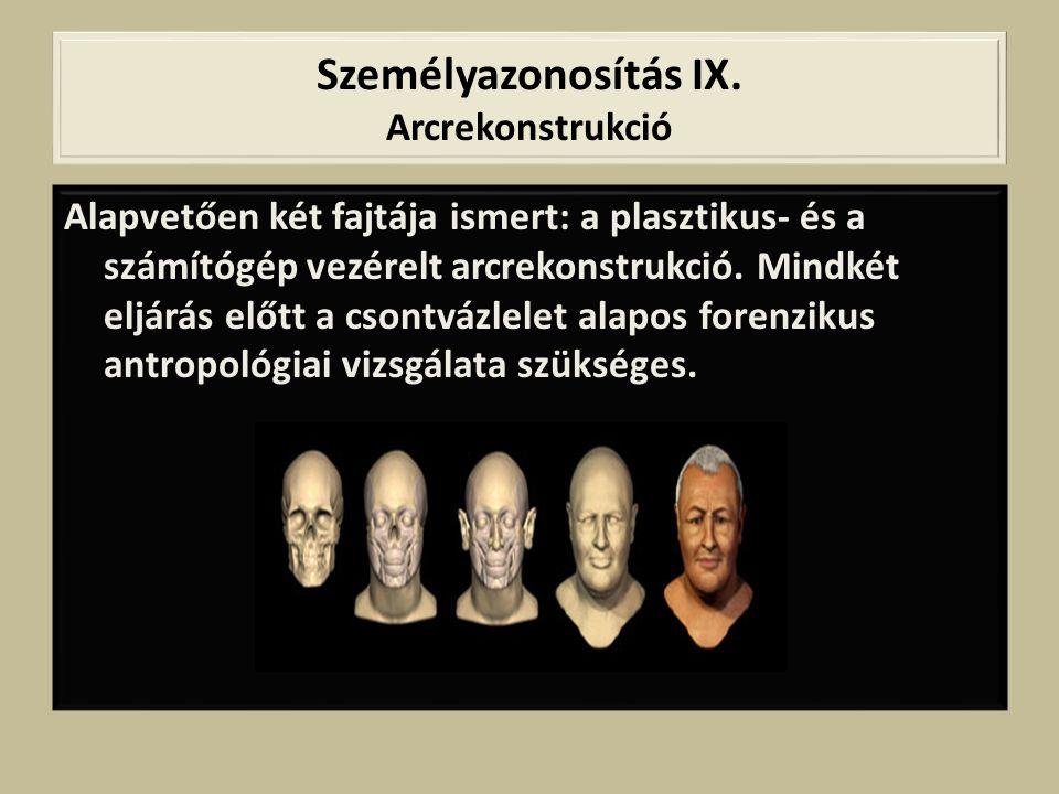 Személyazonosítás IX. Arcrekonstrukció Alapvetően két fajtája ismert: a plasztikus- és a számítógép vezérelt arcrekonstrukció. Mindkét eljárás előtt a