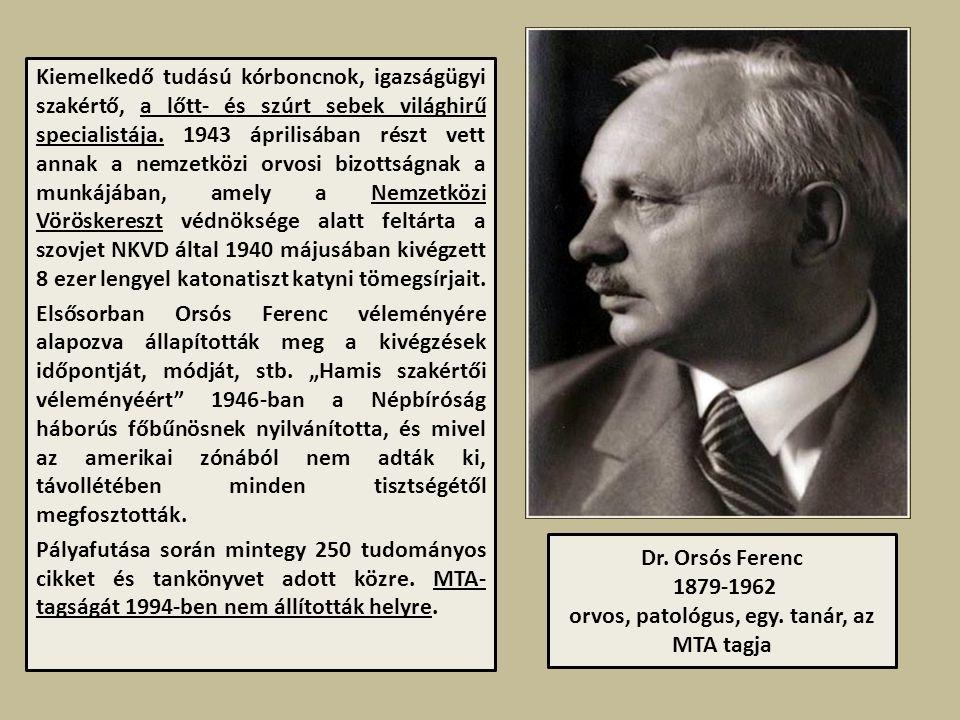 Dr. Orsós Ferenc 1879-1962 orvos, patológus, egy. tanár, az MTA tagja Kiemelkedő tudású kórboncnok, igazságügyi szakértő, a lőtt- és szúrt sebek világ