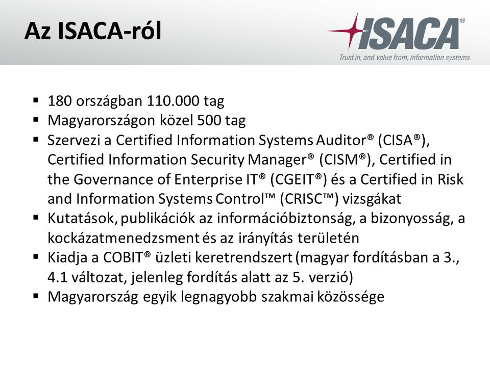 Az ISACA-ról  180 országban 110.000 tag  Magyarországon közel 500 tag  Szervezi a Certified Information Systems Auditor® (CISA®), Certified Informa