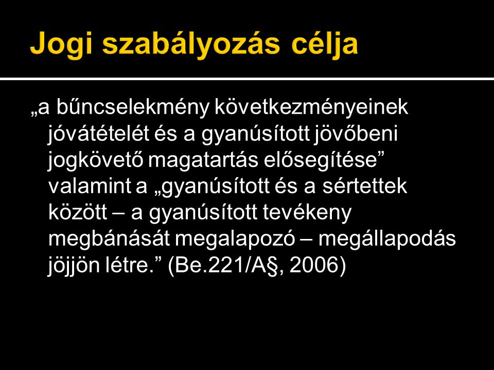 """""""a bűncselekmény következményeinek jóvátételét és a gyanúsított jövőbeni jogkövető magatartás elősegítése valamint a """"gyanúsított és a sértettek között – a gyanúsított tevékeny megbánását megalapozó – megállapodás jöjjön létre. (Be.221/A§, 2006)"""