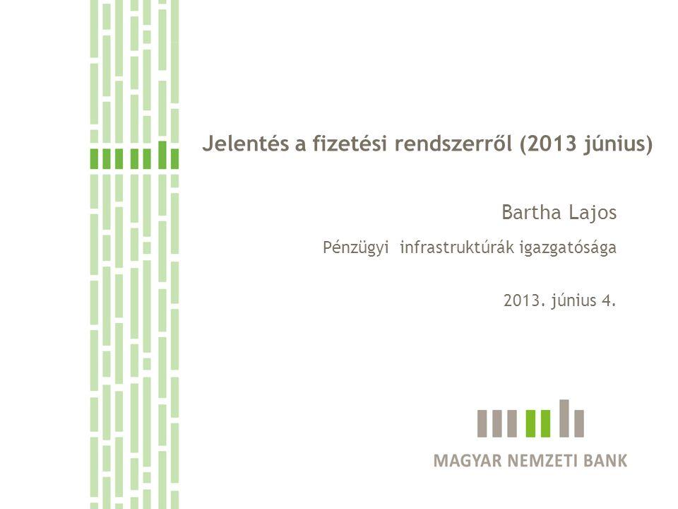 Jelentés a fizetési rendszerről (2013 június) Bartha Lajos Pénzügyi infrastruktúrák igazgatósága 2013.