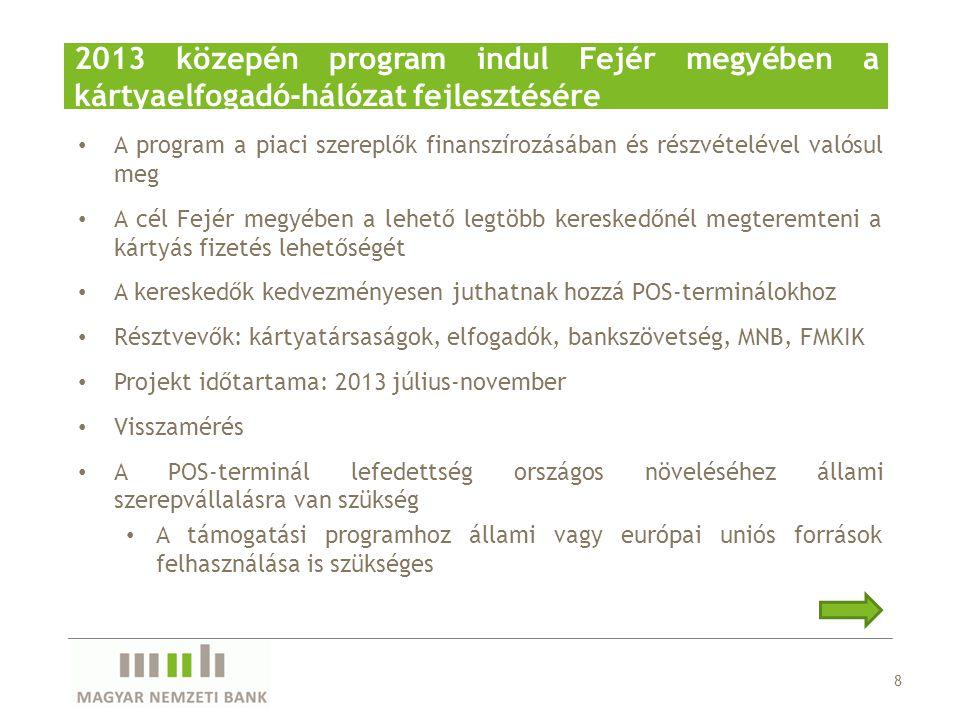 • A program a piaci szereplők finanszírozásában és részvételével valósul meg • A cél Fejér megyében a lehető legtöbb kereskedőnél megteremteni a kártyás fizetés lehetőségét • A kereskedők kedvezményesen juthatnak hozzá POS-terminálokhoz • Résztvevők: kártyatársaságok, elfogadók, bankszövetség, MNB, FMKIK • Projekt időtartama: 2013 július-november • Visszamérés • A POS-terminál lefedettség országos növeléséhez állami szerepvállalásra van szükség • A támogatási programhoz állami vagy európai uniós források felhasználása is szükséges 8 2013 közepén program indul Fejér megyében a kártyaelfogadó-hálózat fejlesztésére