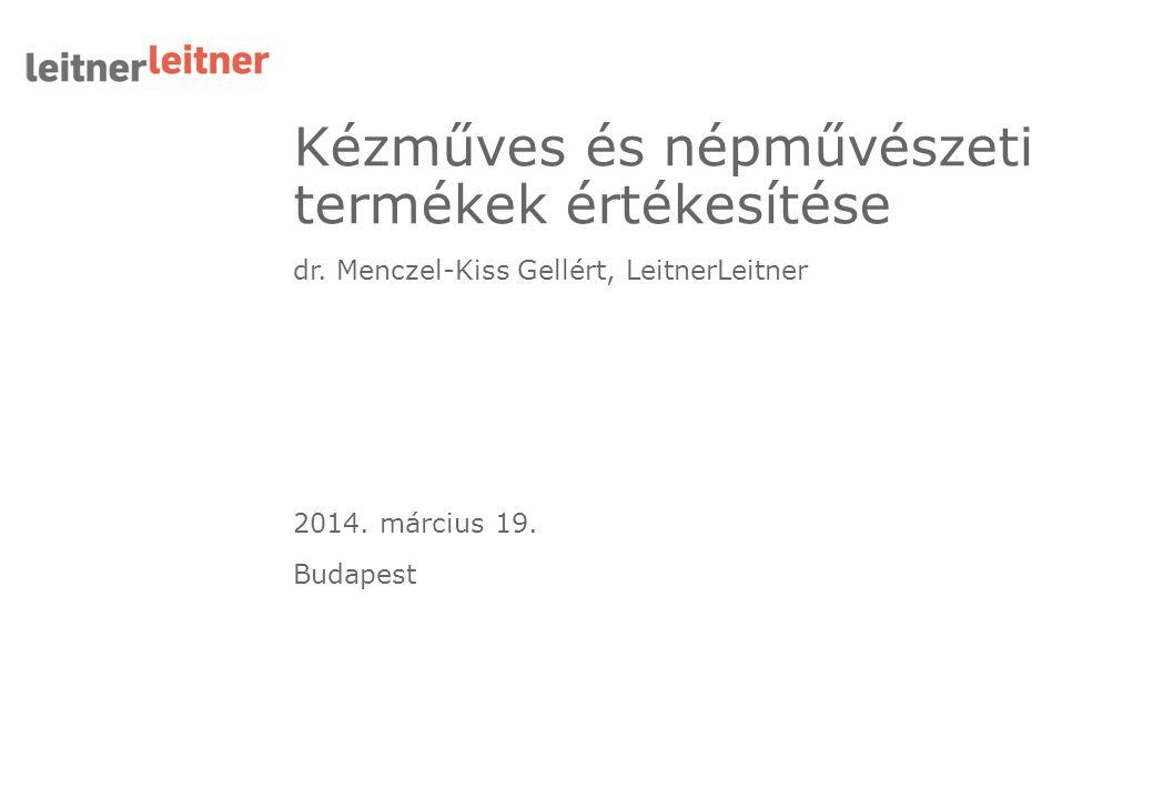 Kézműves és népművészeti termékek értékesítése dr. Menczel-Kiss Gellért, LeitnerLeitner 2014. március 19. Budapest