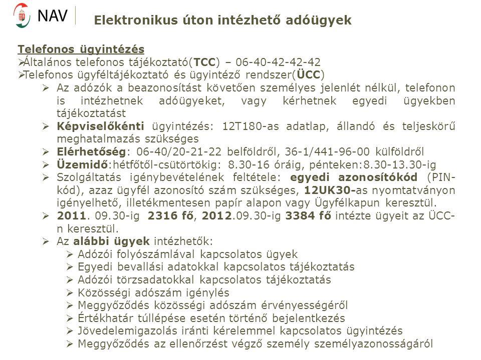 Telefonos ügyintézés  Általános telefonos tájékoztató(TCC) – 06-40-42-42-42  Telefonos ügyféltájékoztató és ügyintéző rendszer(ÜCC)  Az adózók a beazonosítást követően személyes jelenlét nélkül, telefonon is intézhetnek adóügyeket, vagy kérhetnek egyedi ügyekben tájékoztatást  Képviselőkénti ügyintézés: 12T180-as adatlap, állandó és teljeskörű meghatalmazás szükséges  Elérhetőség: 06-40/20-21-22 belföldről, 36-1/441-96-00 külföldről  Üzemidő:hétfőtől-csütörtökig: 8.30-16 óráig, pénteken:8.30-13.30-ig  Szolgáltatás igénybevételének feltétele: egyedi azonosítókód (PIN- kód), azaz ügyfél azonosító szám szükséges, 12UK30-as nyomtatványon igényelhető, illetékmentesen papír alapon vagy Ügyfélkapun keresztül.