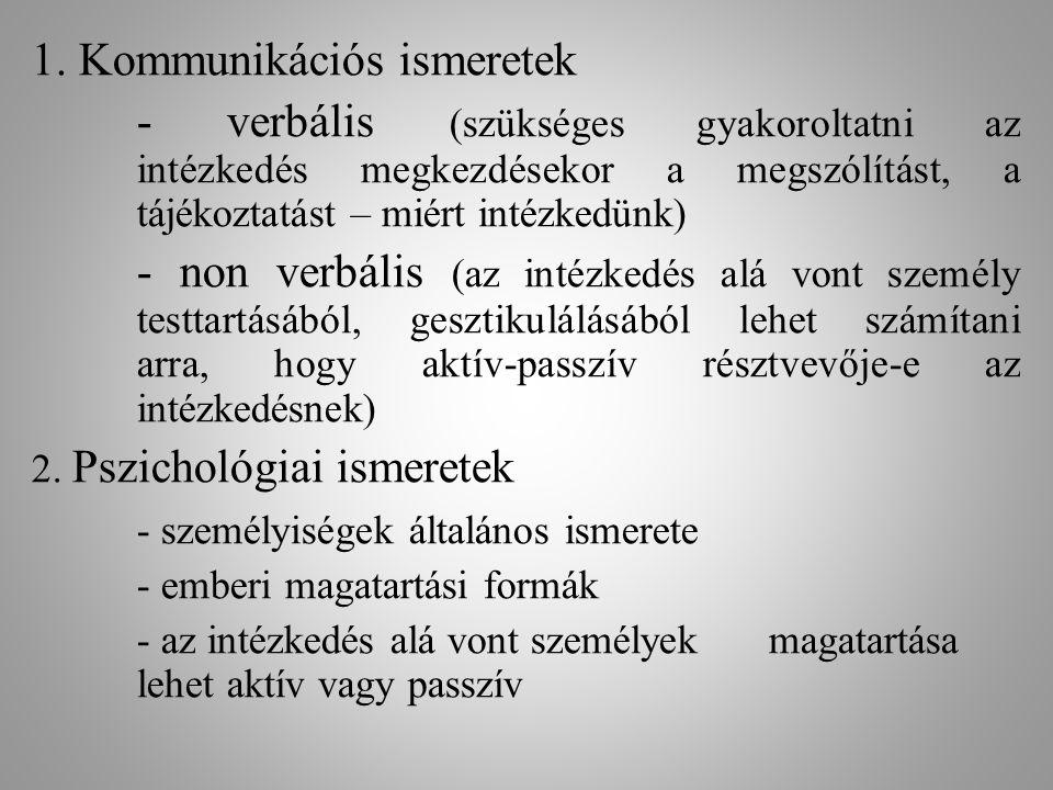 1. Kommunikációs ismeretek - verbális (szükséges gyakoroltatni az intézkedés megkezdésekor a megszólítást, a tájékoztatást – miért intézkedünk) - non