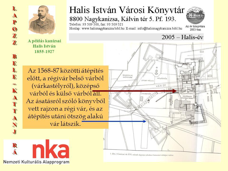 LAPOZZBELE–KATTANJRÁLAPOZZBELE–KATTANJRÁ LAPOZZBELE–KATTANJRÁLAPOZZBELE–KATTANJRÁ A példás kanizsai Halis István 1855-1927 Az 1568-87 közötti átépítés előtt, a régivár belső várból (várkastélyról), középső várból és külső várból áll.