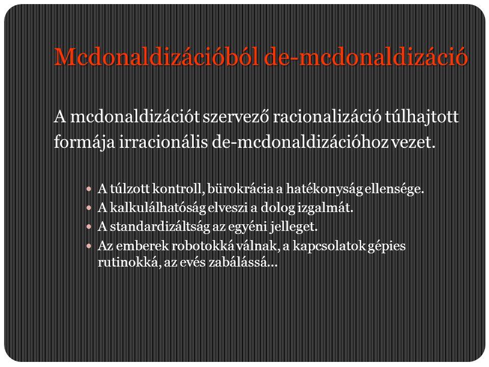 Mcdonaldizációból de-mcdonaldizáció A mcdonaldizációt szervező racionalizáció túlhajtott formája irracionális de-mcdonaldizációhoz vezet.  A túlzott